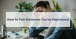 How to Tell Someone You're Depressed